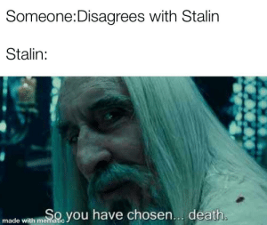 Death, History, and Communism: Someone:Disagrees with Stalin  Stalin:  Oyou have chosen... death.  made with mematic Death is a preferable alternative to communism