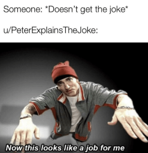 Job, Now, and For: Someone: *Doesn't get the joke*  u/PeterExplainsTheJoke:  Now this looks like a job for me Wowie