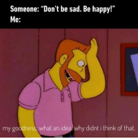 "9gag, Meme, and Memes: Someone: ""Don't be sad. Be happy!""  e.  my goodness, what an idea why didnt i think of that Everyone, I've found my way to ultimate happiness! - Check our ig story for meme videos. behappy 9gag"