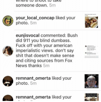 Oops now conspiracy theorist are getting involved😮: someone down  5m  your local concap liked your  photo. 5mm  eunjisvocal commented: Bush  did 911 you blind dumbass.  Fuck off with your american  imperialistic views. don't say  shit that doesn't make sense  and citing sources from Fox  News thanks  5m  remnant omerta liked your  photo  5m  remnant omerta liked your Oops now conspiracy theorist are getting involved😮