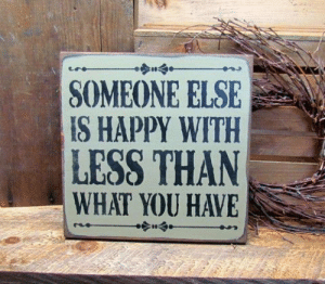 Someone Else Is Happy With Less Than You Have, Wooden Sign Saying: SOMEONE ELSE  IS HAPPY WITH  LESS THAN  WHAT YOU HAVE Someone Else Is Happy With Less Than You Have, Wooden Sign Saying