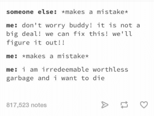 meirl by Dankmonseiur69 FOLLOW 4 MORE MEMES.: someone else: makes a mistake*  me don't worry buddy! it is not a  big deal! we can fix this! we'll  figure it out!!  me makes a mistake  me: i am ir redeemable worthless  garbage and i want to die  817,523 notes meirl by Dankmonseiur69 FOLLOW 4 MORE MEMES.