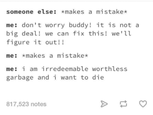 meirl by Alarid FOLLOW 4 MORE MEMES.: someone else: *makes a mistake*  me: don't worry buddy! it is not a  big deal! we can fix this! we'll  figure it out!!  me: makes a mistake*  me: i am irredeemable worthless  garbage and i want to die  817,523 notes meirl by Alarid FOLLOW 4 MORE MEMES.