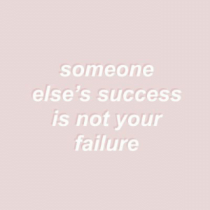 Success Is: someone  else's success  is not your  failure