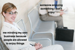 Business, Own, and People: someone enjoying  something i don't  enjoy  me minding my own  business because  people are allowed  to enjoy things let people enjoy things