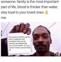 Family, Life, and Good: someone: family is the most important  part of life, blood is thicker than water,  stay loyal to your loved onesd  me:  not everyones family is good  and or supportive and  sometimes they can be  stressful and deteriorate  your mental health so if you  need to isolate yourself thats  ok Sometimes you gotta create your own family