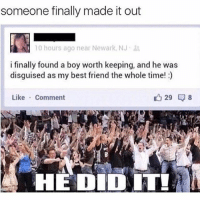 Best Friend, Instagram, and Meme: someone finally made it out  10 hours ago near Newark, NJ ,  i finally found a boy worth keeping, and he was  disguised as my best friend the whole time!)  Like Comment  HE DID IT @pubity was voted 'best meme account on Instagram' 😂