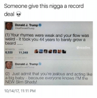 Lmao: Someone give this nigga a record  deal  Donald J. Trump  realDonaldTrump  (1) Your rhymes were weak and your flow was  weird it took you 44 years to barely grow a  beard  @vicodins  ETWEETS LIKES  8,520 11,348  218AM-11 Oct 2017  ■謝卣  囫  Donald J. Trump  raalDonald Trump  NDW iny hage  (2) Just admit that you're jealous and acting like  a big baby - because everyone knows I'M the  NEW Slim Shady  knows  10/14/17, 11:11 PM Lmao