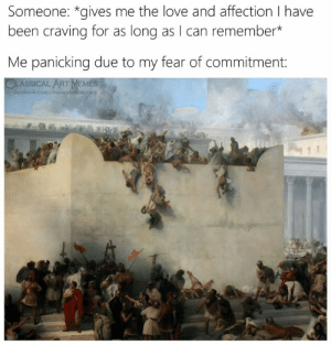 remember me: Someone: *gives me the love and affection I have  been craving for as long as I can remember*  Me panicking due to my fear of commitment:  CLASSICAL ARTMEMES  facebook.com/classicalartmenes