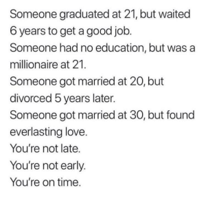 I hope this helps someone as much as it's helped me this morning: Someone graduated at 21, but waited  6 years to get a good job.  Someone had no education, but was a  millionaire at 21.  Someone got married at 20, but  divorced 5 years later.  Someone got married at 30, but found  everlasting love.  You're not late.  You're not early.  You're on time. I hope this helps someone as much as it's helped me this morning