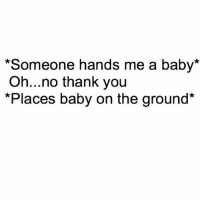 Memes, Thank You, and Good: *Someone hands me a baby*  Oh...no thank you  *Places baby on the ground* Nah, I'm good.