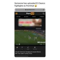 Gangbang, Memes, and Pornhub: Someone has uploaded El Clasico  highlights to PornHub  a pornhub.com  Po  rnhub  LIVE CAMS  SEX DATES  PREMIUM  ADS BY TRAFFIC JUNKY  Remove Ads  betfalr  TrollFootball  10:02  00:00  Share  Download  3 South Americans Gangbang European Beauty  With The Leader Cuming Thrice
