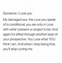 Ass, Love, and I Love You: Someone: I Love you  My damaged ass: the Love you speak  of is conditional, you are only in Love  with what I present or project to be. And  again it's sifted through another layer of  your prospective. You Love what YOU  think l am. And when l stop being that  you'll stop Loving me 🧘🏽‍♂️🧘🏽‍♂️🧘🏽‍♂️