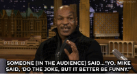 """<p><a href=""""http://www.nbc.com/the-tonight-show/video/mike-tyson-gives-jimmy-financial-advice/2926490"""" target=""""_blank"""">Jamie Foxx was doing stand-up about Mike Tyson and didn&rsquo;t know Mike was in the audience</a>&hellip;</p>: SOMEONE [IN THE AUDIENCE] SAID...""""YO, MIKE  SAID, 'DO THE JOKE, BUT IT BETTER BE FUNNY."""" <p><a href=""""http://www.nbc.com/the-tonight-show/video/mike-tyson-gives-jimmy-financial-advice/2926490"""" target=""""_blank"""">Jamie Foxx was doing stand-up about Mike Tyson and didn&rsquo;t know Mike was in the audience</a>&hellip;</p>"""