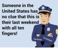 Memes, United, and 🤖: Someone in the  United States has  no clue that this is  their last weekend  with all ten  fingers!  Cop Humor  ok