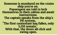 """Dank, Cruise, and Murder: Someone is murdered on the cruise  ship you're on.  Passengers are told to lock  themselves in their cabins and await  instructions.  The captain speaks from the ship's  e PA system,  """"The first contestant has fallen, only  5,132 remain.  With that, the doors all click and  swing open."""