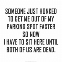 Petty, Girl Memes, and Got: SOMEONE JUST HONKED  TO GET ME OUT OF MY  PARKING SPOT FASTER  SO NOW  I HAVE TO SIT HERE UNTIL  BOTH OF US ARE DEAD I was in a hurry until you pushed my petty button, now I've got nothing better to do than to sit here and contour my face.