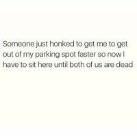 Funny, Shit, and Faster: Someone just honked to get me to get  out of my parking spot faster so now l  have to sit here until both of us are dead I would lose my shit! https://t.co/OgFaxoaM8U