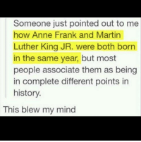 "Martin Luther King Jr., Memes, and Martin Luther: Someone just pointed out to me  how Anne Frank and Martin  Luther King JR. were both born  in the same year, but most  people associate them as being  in complete different points in  history  This blew my mind ""History wasn't that long ago and understand while peace may be in your neighborhood, there is chaos in another. While you're fighting your wars, there's other fighting a different one."" Repost @siksa.kati.mairin"