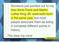 Martin, Martin Luther King Jr., and Tumblr: Someone just pointed out to me  how Anne Frank and Martin  Luther King JR. were both born  in the same year, but most  people associate them as being  in complete different points in  history.  This blew my mind  IA THEMETAPICTURE.COM srsfunny:  Strange History Fact