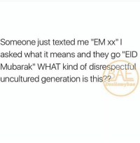 """Memes, Wtf, and 🤖: Someone just texted me """"EM xx""""I  asked what it means and they go """"EID  Mubarak"""" WHAT kind of disrespectful  uncultured generation is this??  Desiismybae LOOOL wtf blocked"""