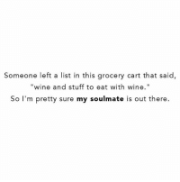"""Funny, Shenanigans, and Yolo: Someone left a list in this grocery cart that said,  """"wine and stuff to eat with wine""""  So I'm pretty sure my soulmate is out there. May your weekends be full of wine, inappropriate shenanigans, perfect eyebrows & funny tall tatted boys with big muscles and big ol' D's. All who are not your soulmates because who cares yolo."""
