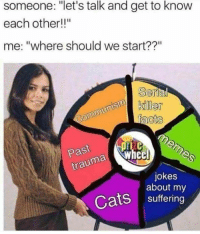 "Add us on Snap @ DankMemesGang 😤😤: someone: ""let's talk and get to know  each other!""  me: ""where should we start??""  Se  Past  jokes  about my  Cats suffering Add us on Snap @ DankMemesGang 😤😤"