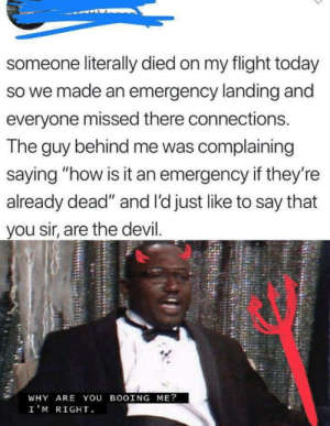 "I mean he ain't wrong..: someone literally died on my flight today  so we made an emergency landing and  everyone missed there connections.  The guy behind me was complaining  saying ""how is it an emergency if they're  already dead"" and l'd just like to say that  you sir, are the devil.  WHY ARE YOU BOOING ME?  I'M RIGHT I mean he ain't wrong.."