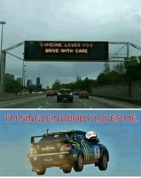 Memes, 🤖, and Nobody Love: SOMEONE LOVES YOU  DRIVE WITH CARE  IM SINGLE NOBODY LOVES ME  ERULIARU Twitter: BLB247 Snapchat : BELIKEBRO.COM belikebro sarcasm Follow @be.like.bro