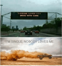 nobody love: SOMEONE LOVES YOU  DRIVE WITH CARE  I'M SINGLE, NOBODY LOVES ME.