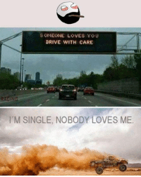 Memes, 🤖, and Nobody Love: SOMEONE LOVES YOU  DRIVE WITH CARE  M SINGLE, NOBODY LOVES ME Twitter: BLB247 Snapchat : BELIKEBRO.COM belikebro sarcasm Follow @be.like.bro