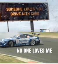 Cars, Drift, and One Love: SOMEONE LOVES YOU  DRIVE WITH CARE  NO ONE LOVES ME Drift to escape the feels. Car memes