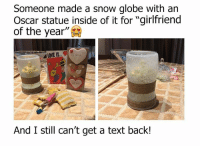 """Bae, Goals, and Memes: Someone made a snow globe with an  Oscar statue inside of it for """"girlfriend  of the year  And I still can't get a text back! Goals! Hint for bae ;)"""