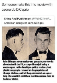 Crime, Fbi, and Jail: Someone make this into movie with  Leonardo DiCaprio  Crime And Punishment @WeirdCrimeF...  American Gangster John Dilinger.  395  John Dilinger, a depression-era gangster, survived a  shootout with the FBI, escaped from jail using a  wooden gun, robbed multiple police stations, had  plastic surgery to remove his fingerprints and  change his face, and let the government on a year-  long chase which cost them four times more than he  had ever stolen. <p>It's been done, only they cast Johnny Depp. Costarring Christian Bale and Marion Cotillard. I saw when I was 16, dragging my mother along with me since it was rated R and I wouldn't be able to get into the theater by myself. It was pretty good.</p>