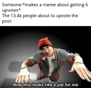 Meme, Guess, and Dank Memes: Someone:*makes a meme about getting 6  upvotes*  The 13.4k people about to upvote the  post:  Now this looks like a job for me Proved them wrong I guess