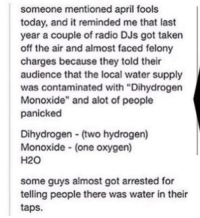 """Flashback Friday via /r/memes https://ift.tt/2rA2uJN: someone mentioned april fools  today, and it reminded me that last  year a couple of radio DJs got taken  off the air and almost faced felony  charges because they told their  audience that the local water supply  was contaminated with """"Dihydrogen  Monoxide"""" and alot of people  panicked  Dihydrogen (two hydrogen)  Monoxide (one oxygen)  H20  some guys almost got arrested for  telling people there was water in their  taps. Flashback Friday via /r/memes https://ift.tt/2rA2uJN"""