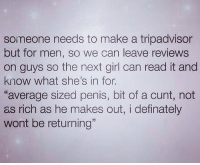 """Memes, Cunt, and Girl: someone needs to make a tripadvisor  but for men, so we can leave reviews  on guys so the next girl can read it and  know what she's in for.  """"average sized penis, bit of a cunt, not  as rich as he makes out, i definately  wont be returning"""""""
