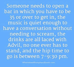 Advil, Dank, and Music: Someone needs to open a  bar in which vou have to be  35 or over to get in, the  music is quiet enough to  have a conversation without  needing to scream, the  drinks are all laced withh  Advil, no one ever has to  stand, and the hip time to  go is between 7-9:30 pm.  Wheretheeffismyhandbook.com
