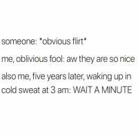 Funny, Cold, and Nice: someone: *obvious flirt*  me, oblivious fool: aw they are so nice  also me, five years later, waking up in  cold sweat at 3 am: WAIT A MINUTE 😂😂😂 @ifunny.co is the funniest account ever😭