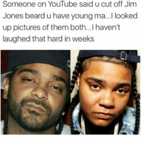 Jim Jones: Someone on YouTube said u cut off Jim  Jones beard u have young ma...I looked  up pictures of them both...lhaven't  laughed that hard in weeks