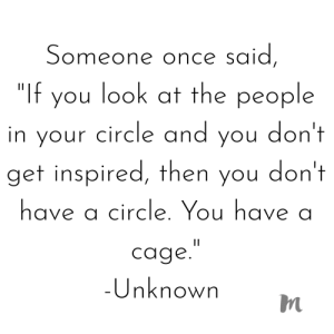 "Time, Inspiration, and Once: Someone once said  ""If you look at the people  in your circle and you don't  get inspired, then you don't  have a circle. You havea  cage  Unknown ✨ Don't be afraid to let go of people that don't do it for you. It may seem selfish but you shouldn't waste your time on anyone or anything that doesn't invite pure inspiration. ✨"