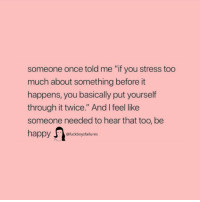 "Too Much, Happy, and Girl Memes: someone once told me ""if you stress too  much about something before it  happens, you basically put yourself  through it twice."" And I feel like  someone needed to hear that too, be  happy fckboysfailures"