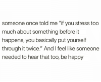 """Too Much, True, and Happy: someone once told me """"if you stress too  much about something before it  happens, you basically put yourself  through it twice."""" And I feel like someone  needed to hear that too, be happy True though.. 💯 https://t.co/4SNHclNMKx"""