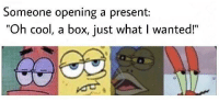 """Cool, Haha, and Box: Someone opening a present:  """"Oh cool, a box, just what I wanted!"""" Yay, wrapping paper haha!"""