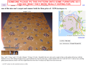One of the good ones...: SOMEONE PLEASE PS THIS PATTERN ONTO SOME FURNITURE SO I  print  CAN SEE WHAT THEY WERE REALLY HOPING FOR.  гeply  пag  hide  Tavorite  one of the nice one's carpet and runner both for firm price of - $150 (burlington vt)  image 1 of 4  127  Burlington Beltline  127  © craigslist - Map data © OpenStreetMap  (google map)  condition: like new  size / dimensions: 7.5 and 7/2 and 1/2  2019/09/09 00:18  Rug 7 and 1/2 long 5 and 1/2 ft wide=Runner 7 ft long=2 ft wide-- Beautiful Like new only used a couple of days as the pattern did not go with the  furniture (to my wife's liking) bought at lacy's good material not a big box store type--contact number 53-225=cell 3H171==call as I am a old flip  phone person and not a texer=.  =four=two=two=fiveor t two=six= one  • do NOT contact me with unsolicited services or offers One of the good ones...
