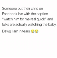 """Facebook, Memes, and Shit: Someone put their child on  Facebook live with the caption  """"watch him for me real quick"""" and  folks are actually watching the baby.  Dawg l am in tears I Wish I Was Making This Shit Up. 🤔😂😂😂😂 pettypost pettyastheycome straightclownin hegotjokes jokesfordays itsjustjokespeople itsfunnytome funnyisfunny randomhumor rellstilldarealest"""