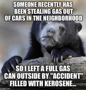 """Fuck you for stealing, and fuck your car too!: SOMEONE RECENTLY HAS  BEEN STEALING GAS OUT  OF CARS IN THE NEIGHBORHOOD  SOILEFT A FULL GAS  CAN OUTSIDE BY """"ACCIDENT  FILLED WITH KEROSENE..  imaiip.com Fuck you for stealing, and fuck your car too!"""