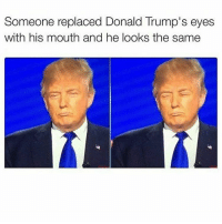 This is very old but 😂😂😂: Someone replaced Donald Trump's eyes  with his mouth and he looks the same This is very old but 😂😂😂
