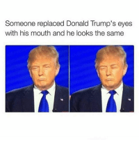 Lmao . @fuhnay is such a savage 😂: Someone replaced Donald Trump's eyes  with his mouth and he looks the same Lmao . @fuhnay is such a savage 😂