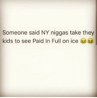 bruh lmfao toofunny newyorkniggasbelike nochill b deadass paidinfull: Someone said NY niggas take they  kids to see Paid In Full on ice bruh lmfao toofunny newyorkniggasbelike nochill b deadass paidinfull